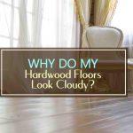 Why Do My Hardwood Floors Look Cloudy?
