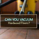 Can You Vacuum Hardwood Floors?